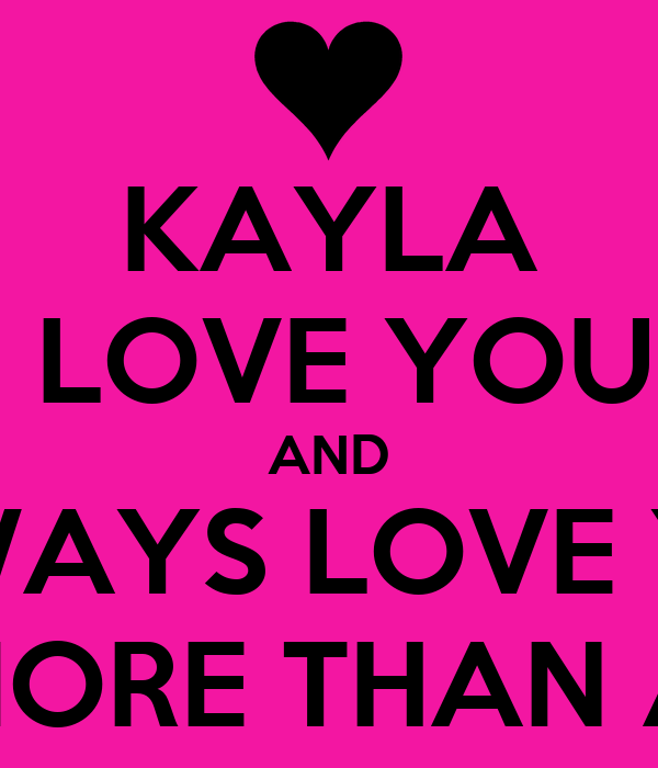 Kayla I Love You And I Will Always Love You More Than You Love Me Or More Than Anything In This World Poster Matias Keep Calm O Matic