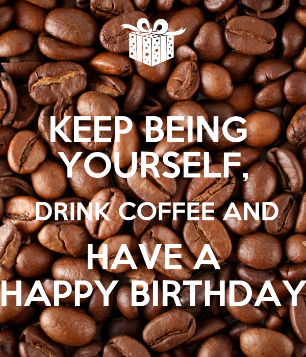 http://sd.keepcalm-o-matic.co.uk/i/keep-being-yourself-drink-coffee-and-have-a-happy-birthday.png