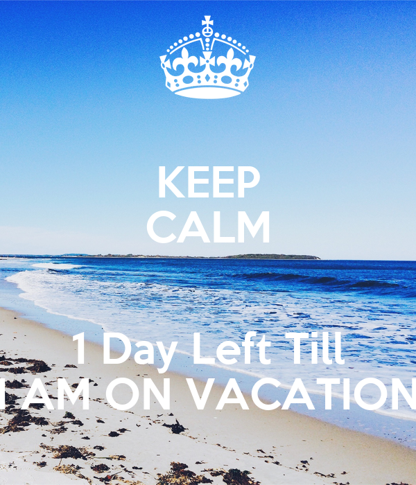 KEEP CALM 1 Day Left Till I AM ON VACATION Poster