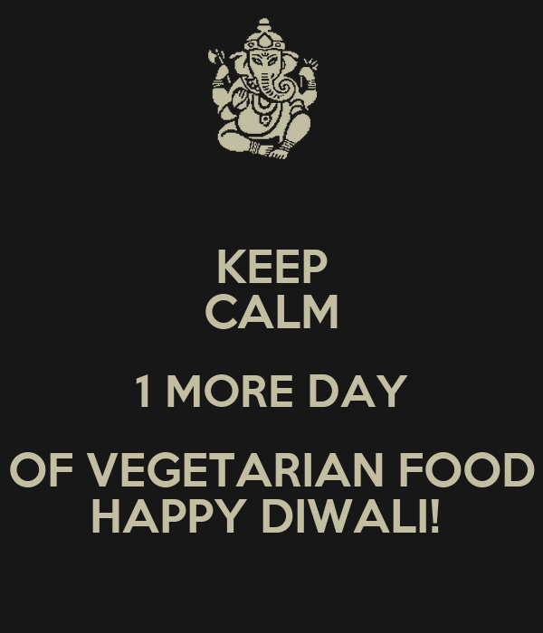 Keep calm 1 more day of vegetarian food happy diwali for Cuisine janod happy day