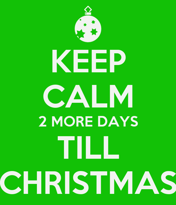 KEEP CALM 2 MORE DAYS TILL CHRISTMAS