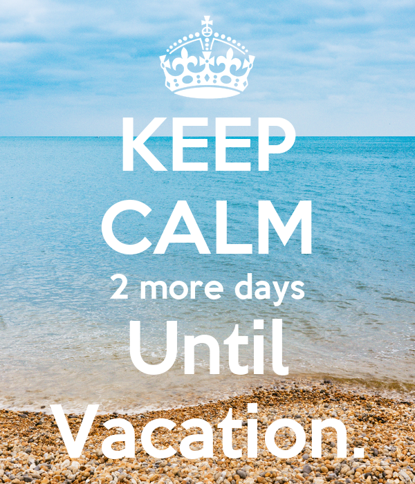 Keep Calm 2 More Days Until Vacation