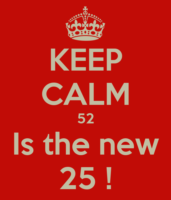 keep calm 52 is the new 25 poster sjirs keep calm o matic