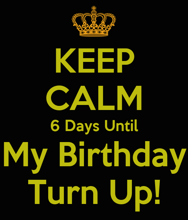 Keep Calm 6 Days Until My Birthday Turn Up Poster Anthony Keep Calm O Matic