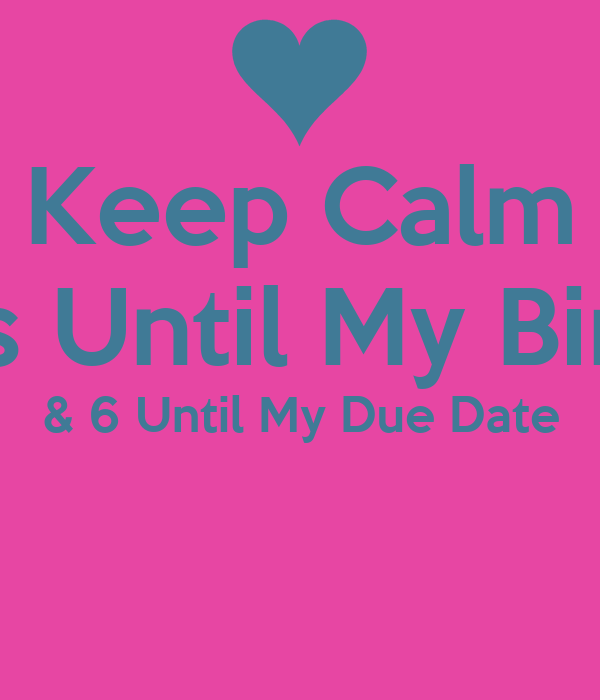 Keep Calm 7 Days Until My Birthday & 6 Until My Due Date