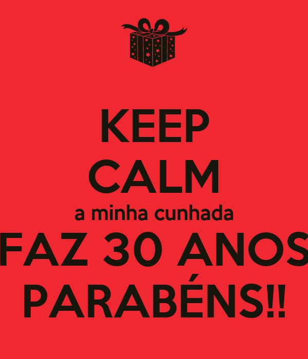 Keep Calm A Minha Cunhada Faz 30 Anos Parabéns Poster Josecarlos