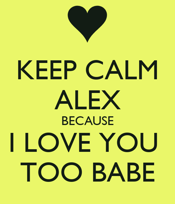 KEEP CALM ALEX BECAUSE I LOVE YOU TOO BABE Poster | p ...