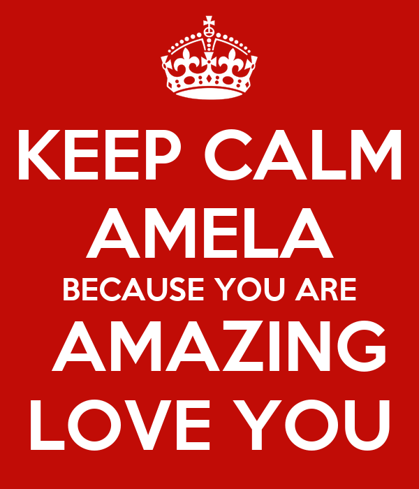 You Are Amazing And I Love You: KEEP CALM AMELA BECAUSE YOU ARE AMAZING LOVE YOU Poster