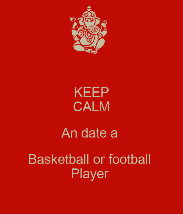 KEEP CALM An date a Basketball or football Player - KEEP ...