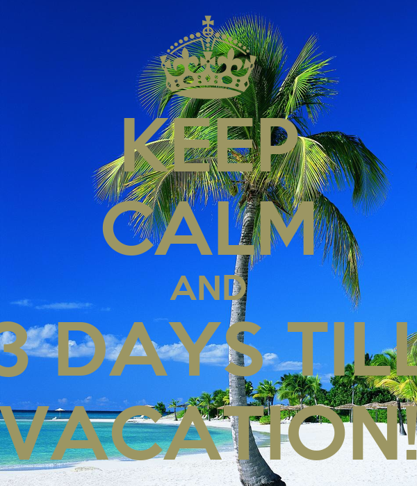 KEEP CALM AND 3 DAYS TILL VACATION! Poster | Vanessa ...