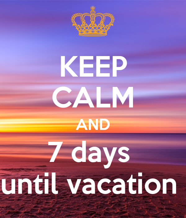 Keep Calm And 7 Days Until Vacation