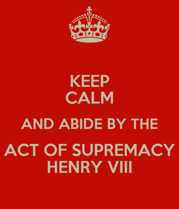 Keep Calm And Abide By The Act Of Supremacy Henry Viii