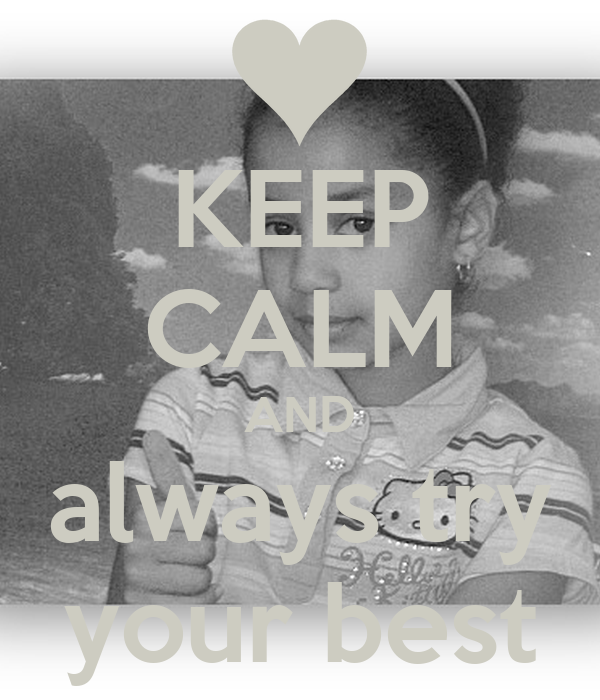 KEEP CALM AND always try your best - KEEP CALM AND CARRY ...