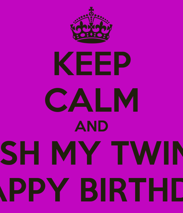 KEEP CALM AND AND WISH MY TWIN SISTER A HAPPY BIRTHDAY