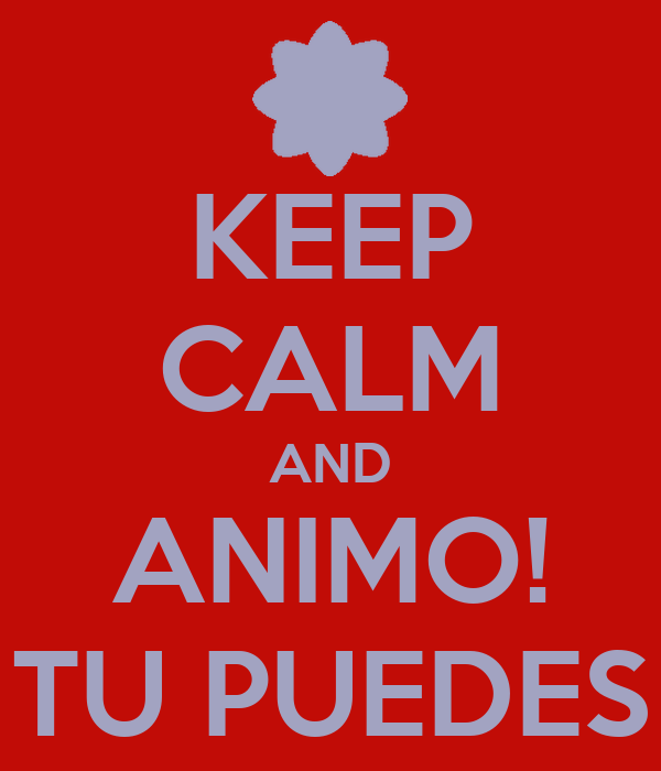 KEEP CALM AND ANIMO! TU PUEDES - KEEP CALM AND CARRY ON Image ...
