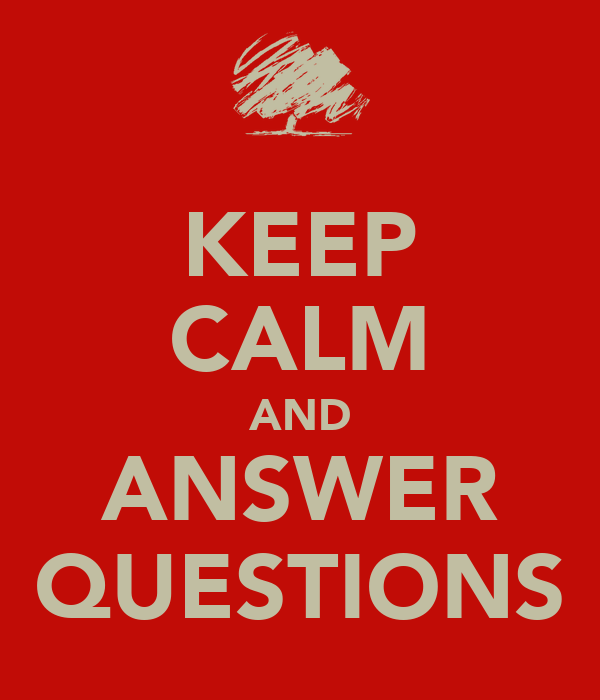 KEEP CALM AND ANSWER QUESTIONS - KEEP CALM AND CARRY ON ...