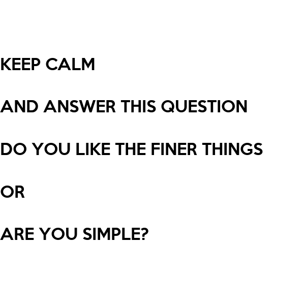 This Or That Questions Things To Do: KEEP CALM AND ANSWER THIS QUESTION DO YOU LIKE THE FINER