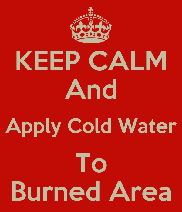 KEEP CALM And Apply Cold Water To Burned Area - KEEP CALM ...