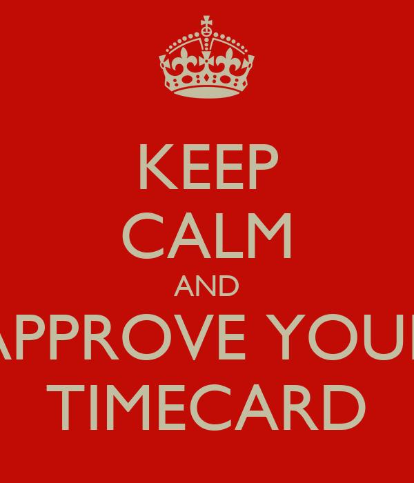 KEEP CALM AND APPROVE YOUR TIMECARD Poster | yaya | Keep Calm-o-Matic
