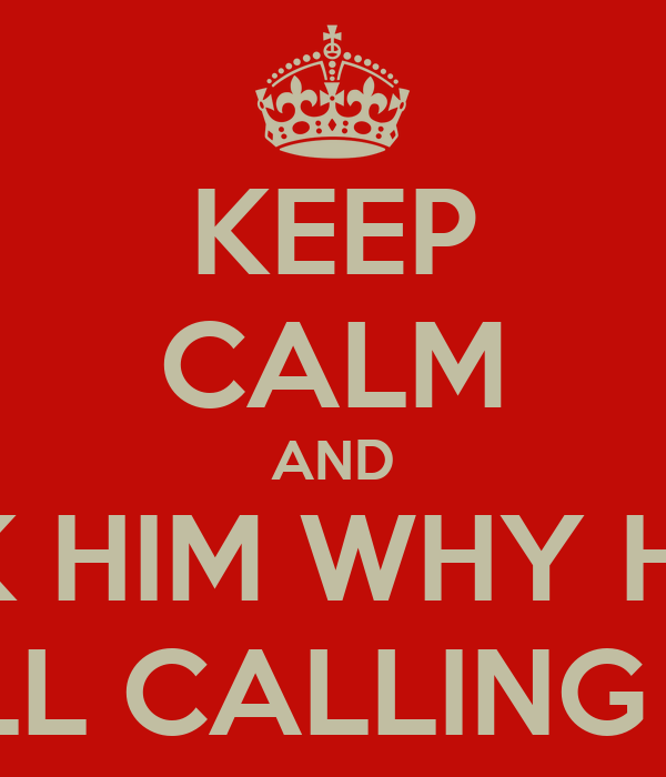 KEEP CALM AND ASK HIM WHY HE'S...