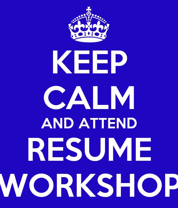keep calm and attend resume workshop - Resume Workshop