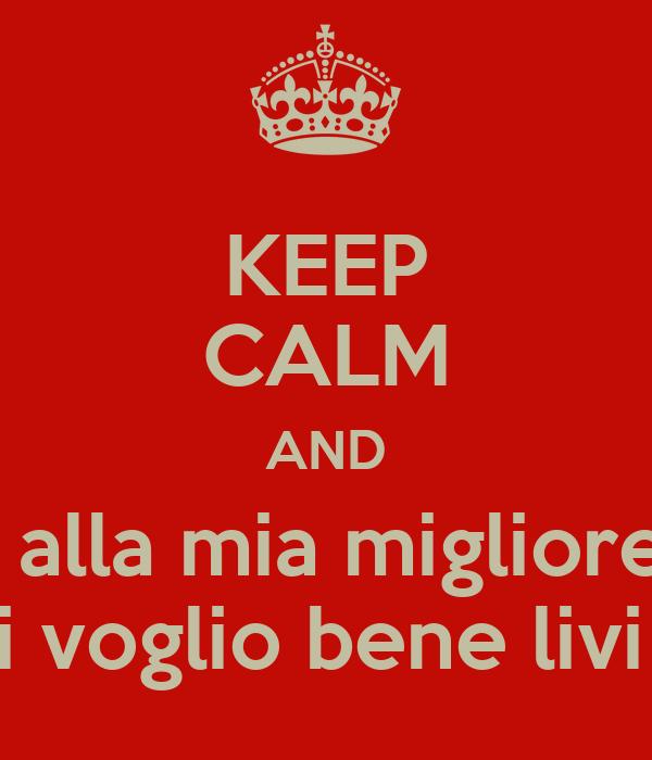 Keep Calm And Auguri Alla Mia Migliore Amica Ti Voglio Bene