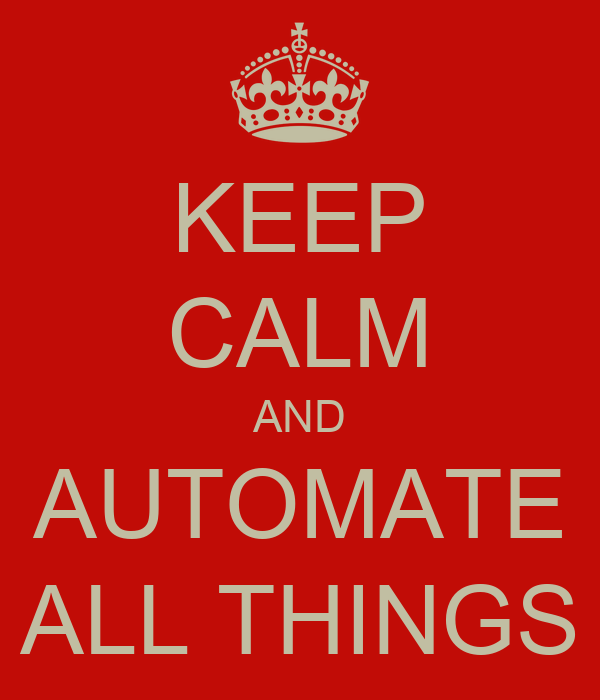 KEEP CALM AND AUTOMATE ALL THINGS