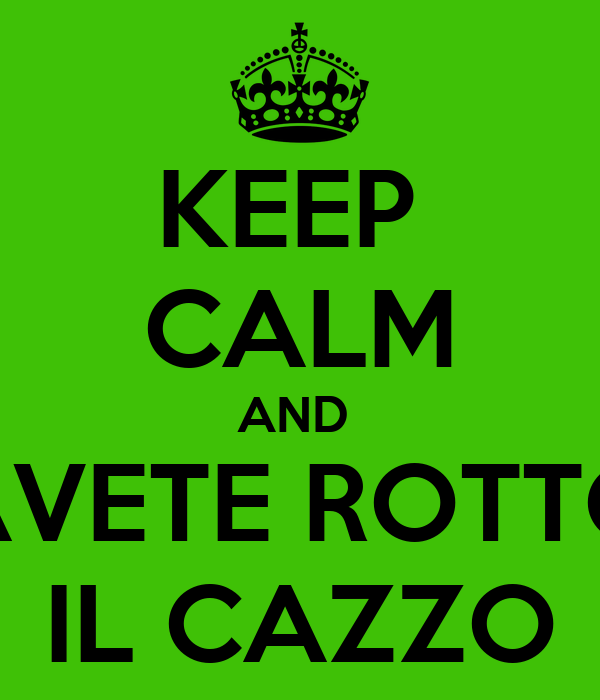 KEEP CALM AND AVETE ROTTO IL CAZZO - KEEP CALM AND CARRY ...