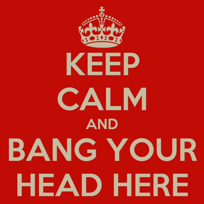 [Image: keep-calm-and-bang-your-head-here.png]
