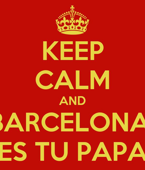 KEEP CALM AND BARCELONA ES TU PAPA Poster  dba0d362b11