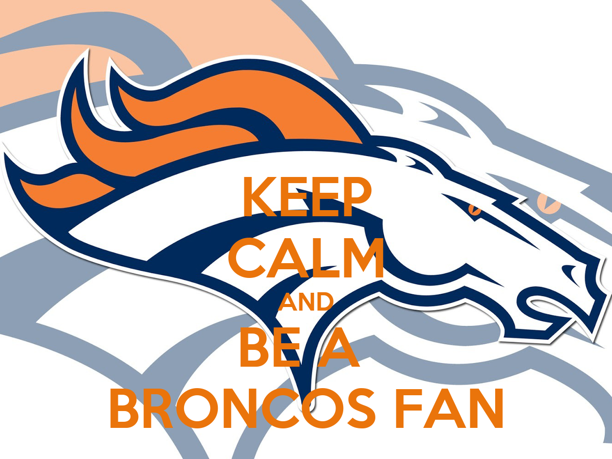 KEEP CALM AND BE A  BRONCOS FAN