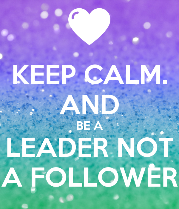Keep Calm And Be A Leader Not A Follower Poster