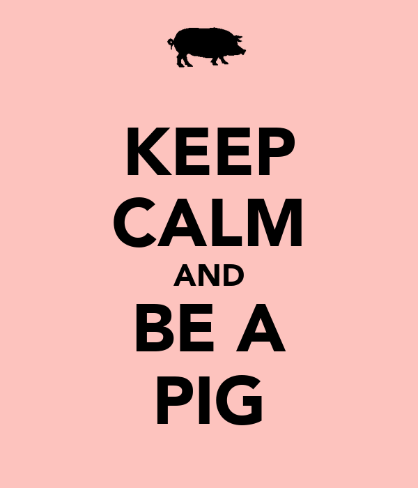 KEEP CALM AND BE A PIG - KEEP CALM AND CARRY ON Image ...