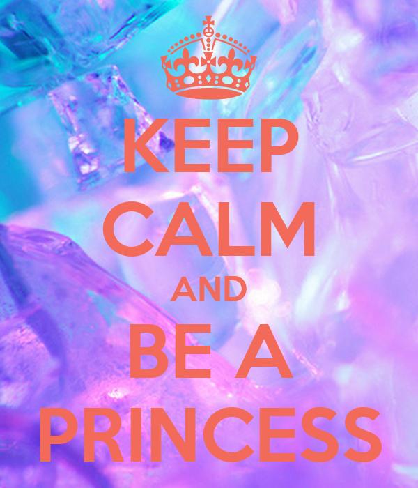 Keep Calm And Be A Princess Keep Calm And Carry On Image