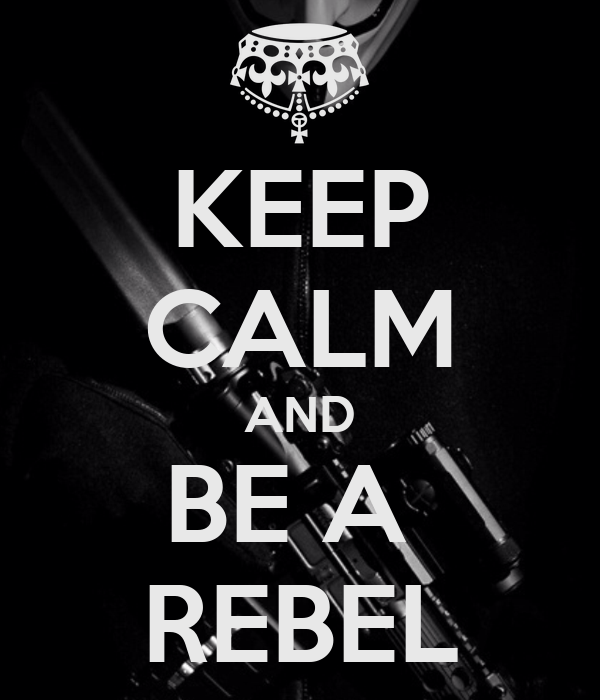 KEEP CALM AND BE A REB...