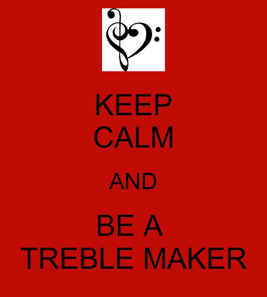 KEEP CALM AND BE A TREBLE MAKER - KEEP CALM AND CARRY ON ...