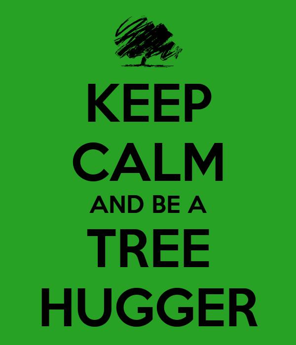 Prénom : Tree. Nom : Hugger. \o/ Keep-calm-and-be-a-tree-hugger
