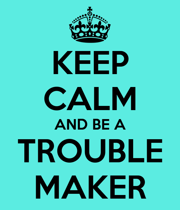 KEEP CALM AND BE A TROUBLE MAKER Poster | HHH | Keep Calm ...