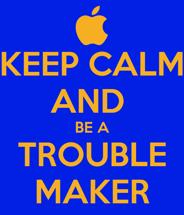 KEEP CALM AND BE A TROUBLE MAKER Poster | Gideon | Keep ...
