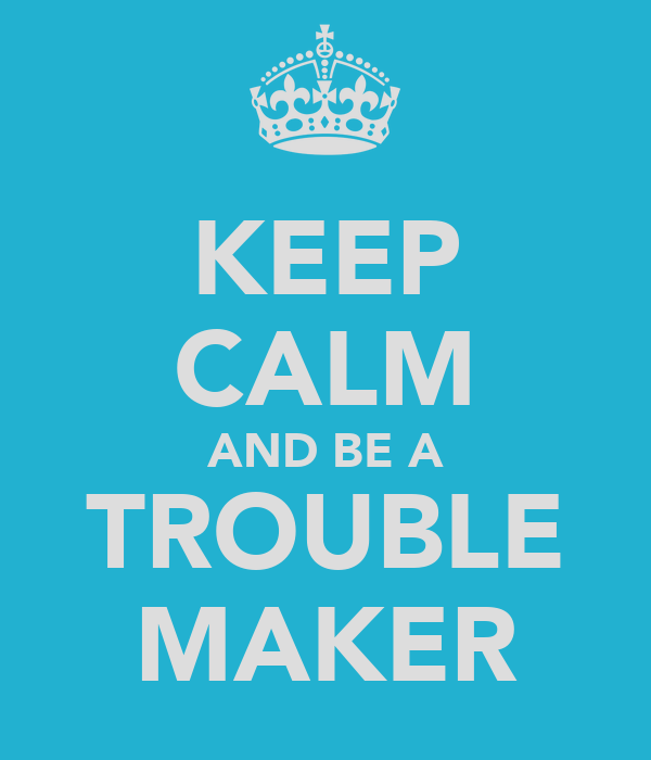 KEEP CALM AND BE A TROUBLE MAKER Poster | Amy | Keep Calm ...