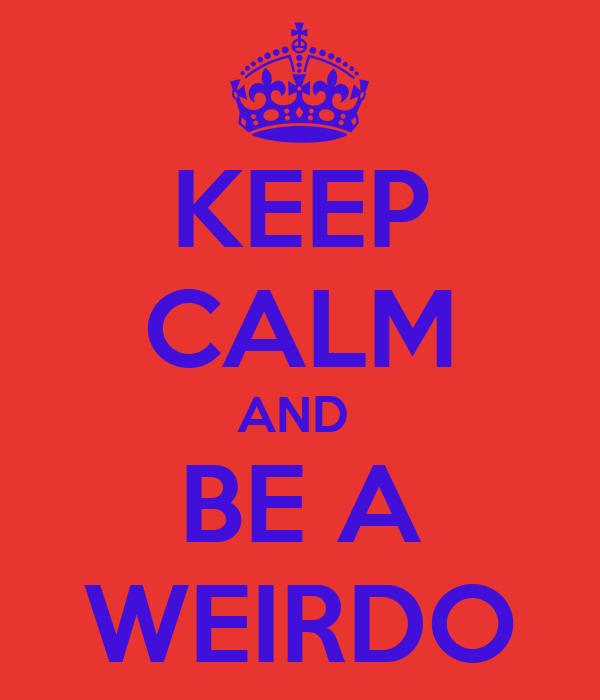 KEEP CALM AND BE A WEIRDO Poster | lolurfaces | Keep Calm ...
