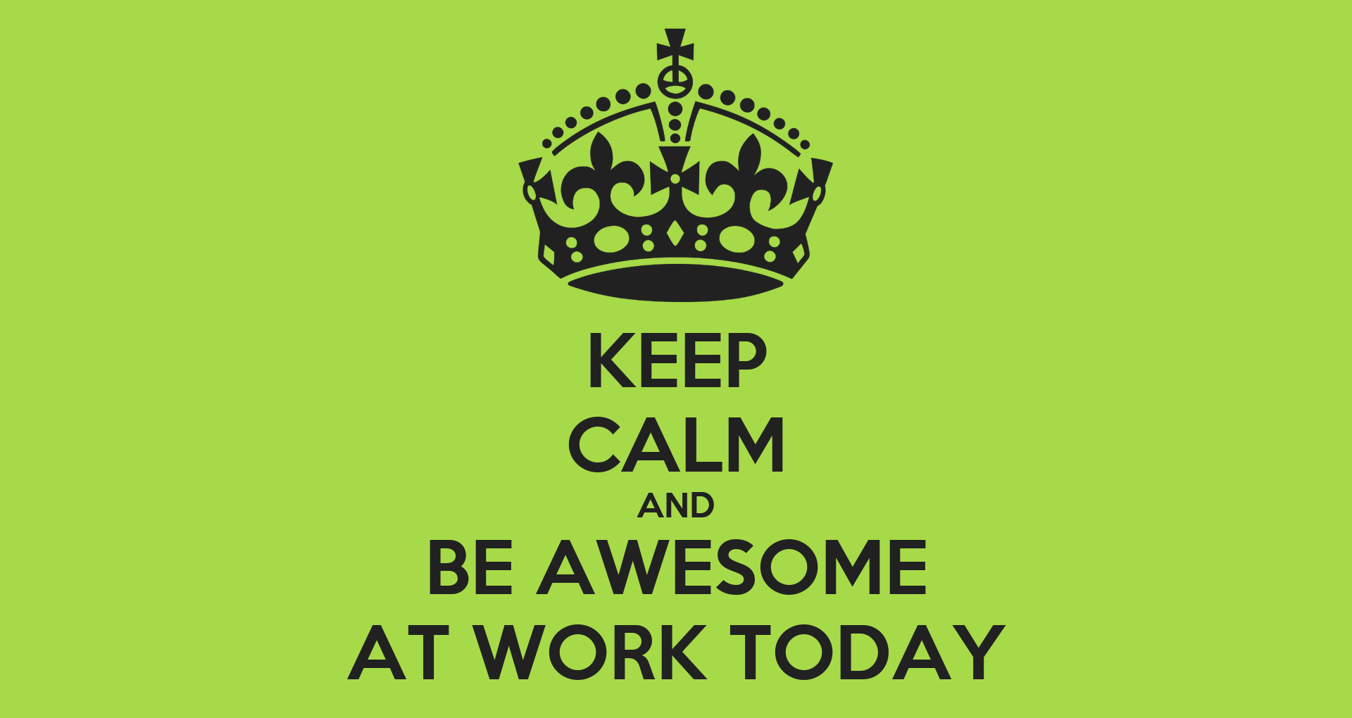 Keep Calm And Be Awesome At Work Today Keep Calm And