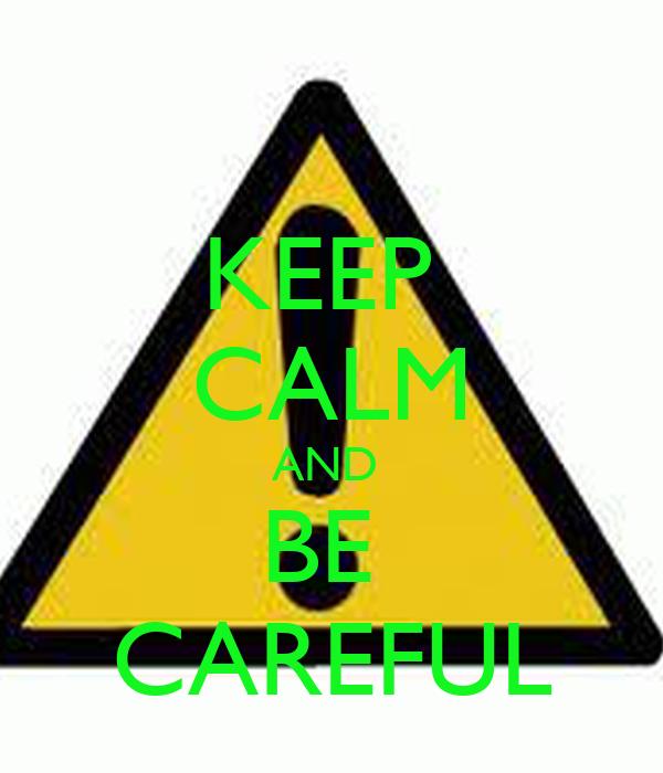 KEEP CALM AND BE CAREFUL