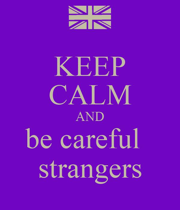 KEEP CALM AND be careful strangers