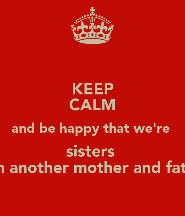 We Are Brothers From Different Mothers Quotes: KEEP CALM And Be Happy That We're Sisters From Another