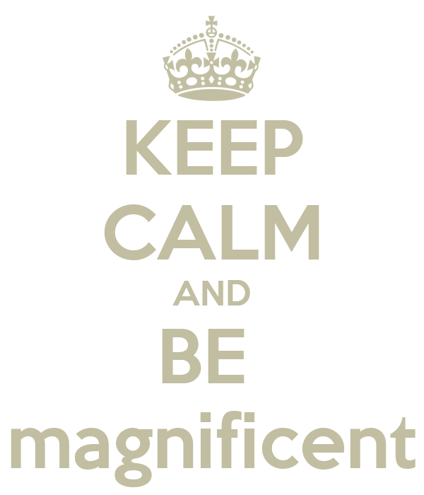 keep-calm-and-be-magnificent-9.png