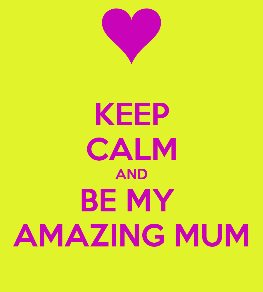 My Amazing: KEEP CALM AND BE MY AMAZING MUM Poster