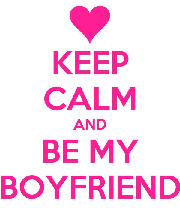 KEEP CALM AND BE MY BOYFRIENDWill You Be My Boyfriend