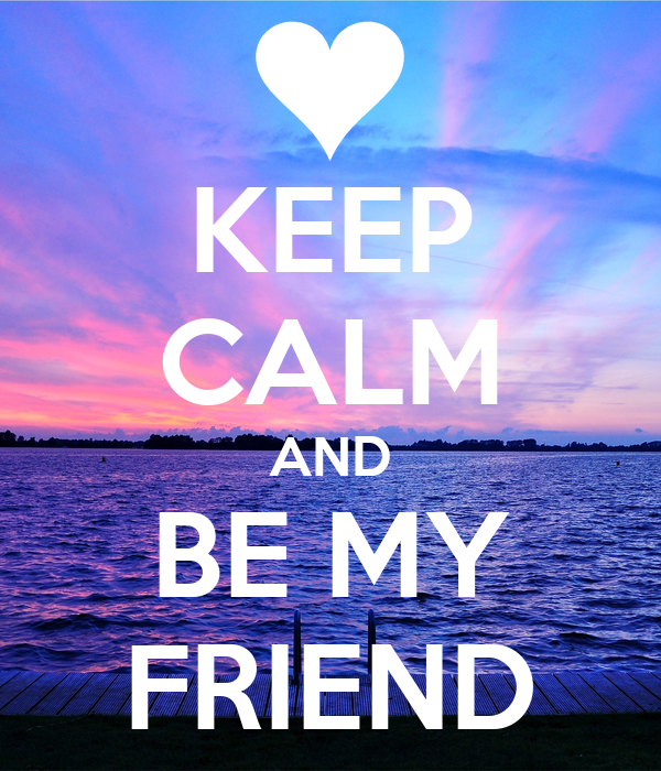 Keep Calm And Be My Friend Keep Calm And Carry On Image