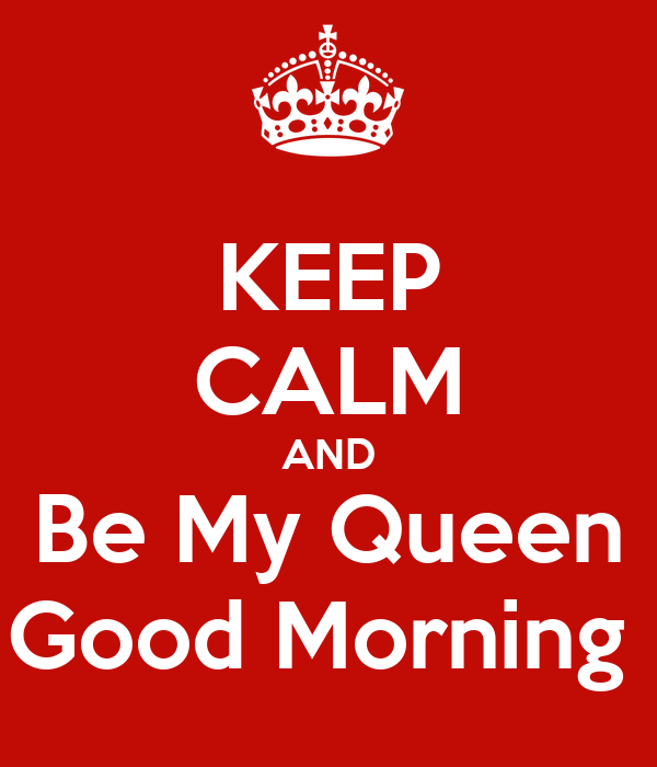 Keep Calm And Good Morning My Love : Keep calm and be my queen good morning poster isiah doss